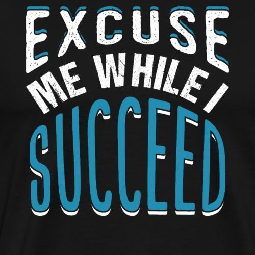EXCUSE ME WHILE I SUCCEED - Men's Premium T-Shirt