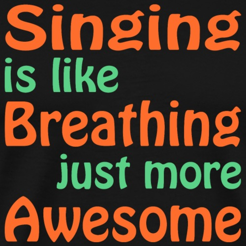 Singing is like breathing, just more awesome!