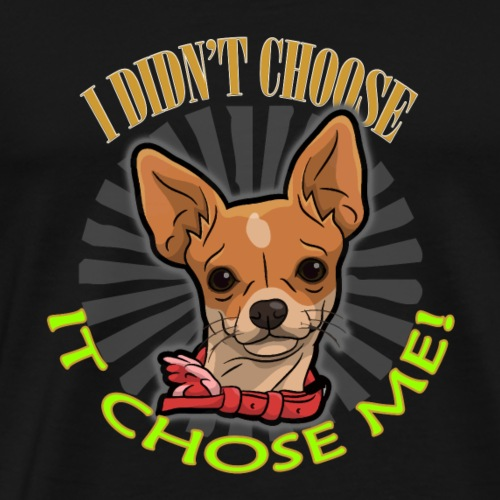 My Chihuahua Chose Me! - Men's Premium T-Shirt