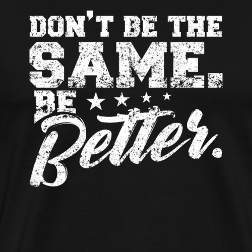 DON'T BE THE SAME BE BETTER - Men's Premium T-Shirt