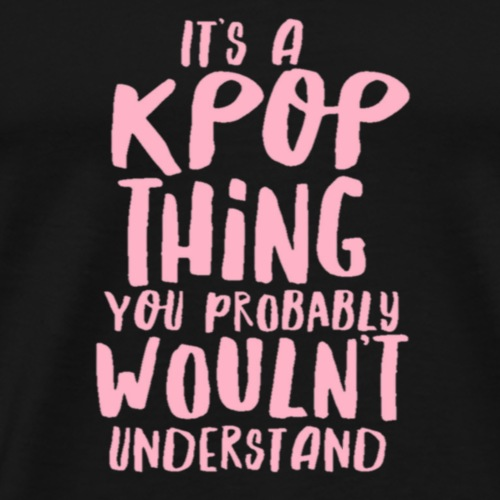 It's a KPOP Thing you probably wouldn't understand - Men's Premium T-Shirt
