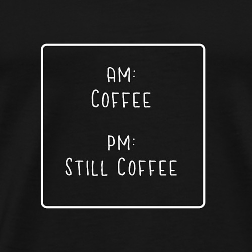 am: coffee - pm: still coffee - Men's Premium T-Shirt