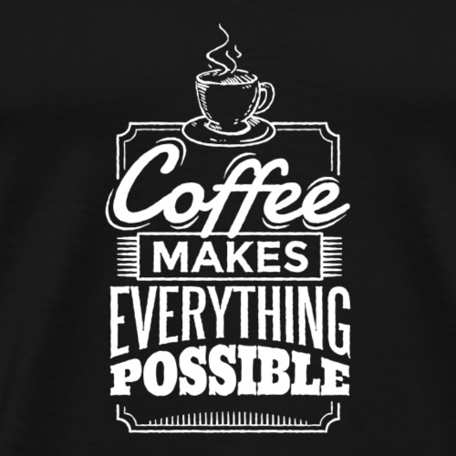 Funny Coffee makes everything possible gift idea - Men's Premium T-Shirt
