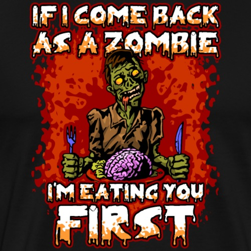 If I come Back As A Zombie I'm Eating You First - Men's Premium T-Shirt