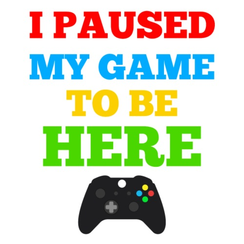I PAUSED MY GAME TO BE HERE - Men's Premium T-Shirt