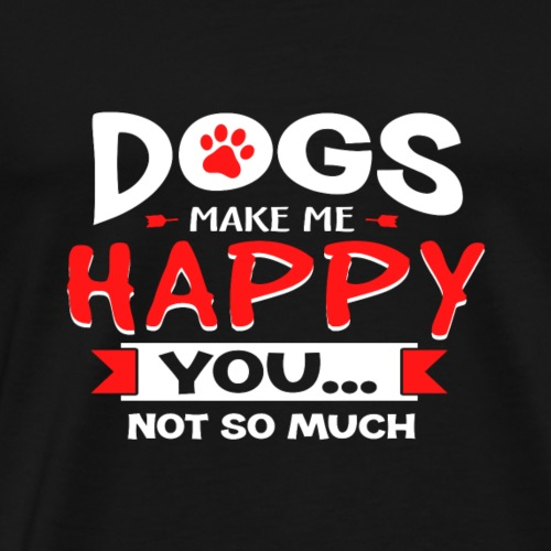 Dogs Make Me Happy You Not So Much - Men's Premium T-Shirt