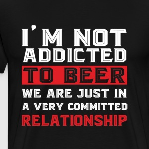 I'm Not Addicted To Beer T Shirt - Men's Premium T-Shirt