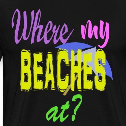 Where my Beaches At? - Men's Premium T-Shirt