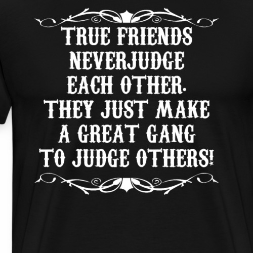 TRUE FRIENDS DONT JUDGE EACH OTHER THEY JUDGE - Men's Premium T-Shirt