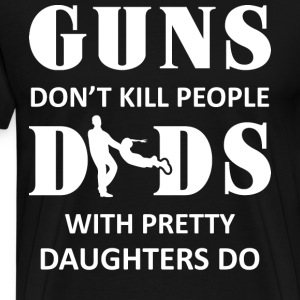 Guns Don't Kill People Dads Do T Shirt - Men's Premium T-Shirt
