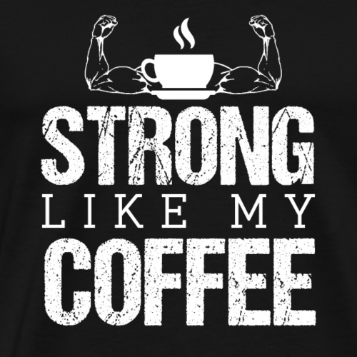 STRONG LIKE MY COFFEE - Men's Premium T-Shirt