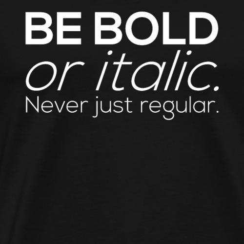 BE BOLD or italic. Never just regular - Men's Premium T-Shirt
