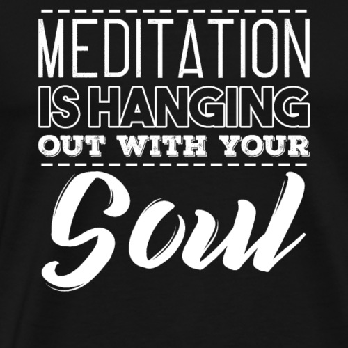 MEDITATION IS HANGING OUT WITH YOUR SOUL - Men's Premium T-Shirt