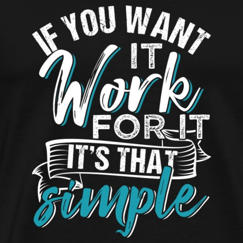 If you want it, work for it. It's that simple - Men's Premium T-Shirt