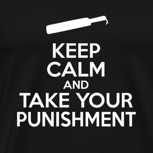Keep Calm And Take Your Punishment - Men's Premium T-Shirt