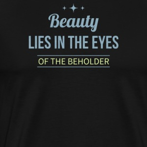 Beauty lies in the eyes of the beholder - Men's Premium T-Shirt