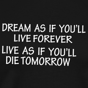 Dream as if you'll live forever live as if you'll - Men's Premium T-Shirt