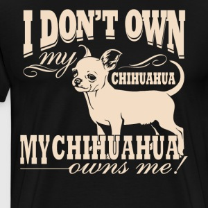 I Don't Own My Chihuahua . My Chihuahua Owns me - Men's Premium T-Shirt