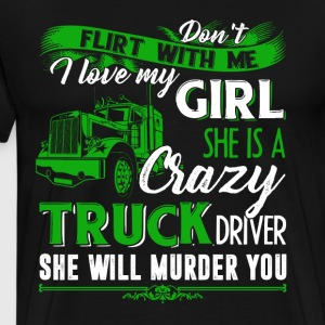 I Love My Girl She Is A Crazy Trucker Driver Shirt - Men's Premium T-Shirt