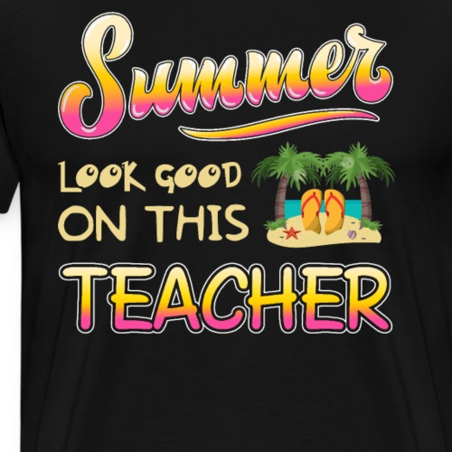 SUMMER LOOK GOOD ONTHIS TEACHER - Men's Premium T-Shirt