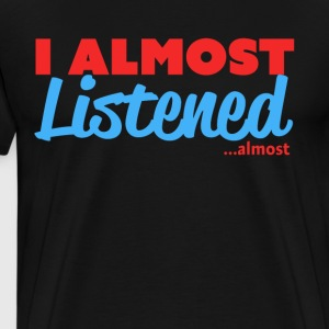 I Almost Listened ...almost - Men's Premium T-Shirt