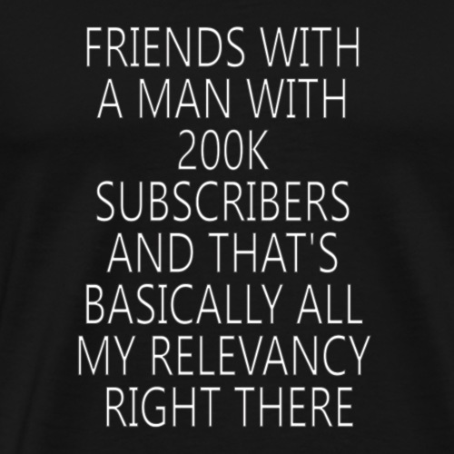 friends with a man with 200k subscribers and that - Men's Premium T-Shirt