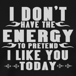 I dont have the energy to pretend I like you today - Men's Premium T-Shirt