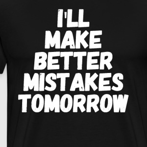 I'll make better mistakes tomorrow - Men's Premium T-Shirt