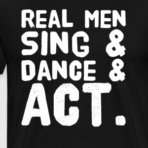 Real men sing and dance and act - Men's Premium T-Shirt
