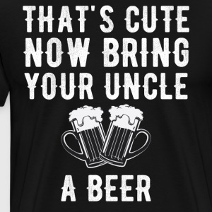 That's cute now bring your uncle a beer - Men's Premium T-Shirt