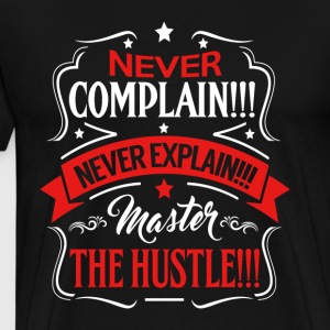 Never Complain!! Never Explain!!! Hustle - Men's Premium T-Shirt