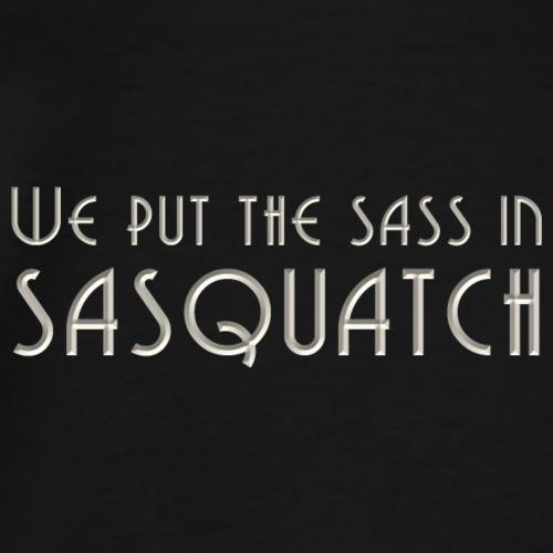 We Put the Sass in Sasquatch - Men's Premium T-Shirt
