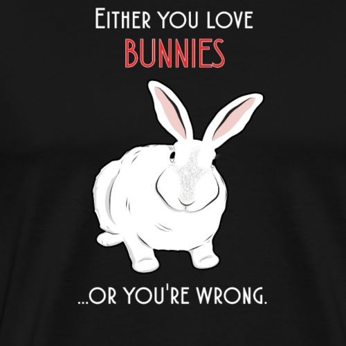 Either you love bunnies, or you're wrong - Men's Premium T-Shirt