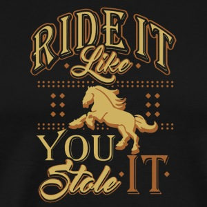 RIDE IT LIKE YOU STOLE IT - HORSE LOVERS SHIRT - Men's Premium T-Shirt