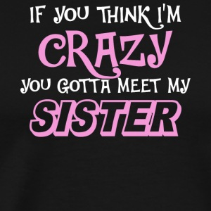 I'm Crazy You Gotta Meet My Sister T Shirt - Men's Premium T-Shirt
