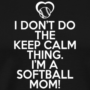 I Don't Do The Keep Calm Thing Softball Mom Shirt - Men's Premium T-Shirt