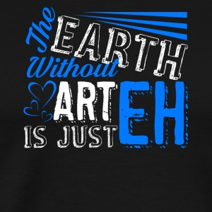 The Earth Without Art is Just EH T Shirts - Men's Premium T-Shirt
