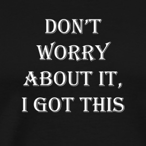 Don't Worry About It, I Got This!!!! - Men's Premium T-Shirt