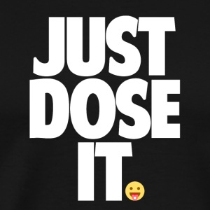 Just Dose It. - Men's Premium T-Shirt