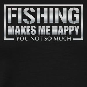 Fishing makes me happy you not so much - Men's Premium T-Shirt