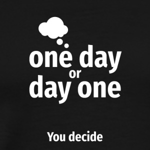 One day or Day one YOU decide - Men's Premium T-Shirt