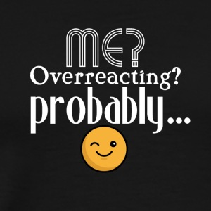 Me, overreacting? Probably... - Men's Premium T-Shirt