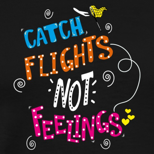 Catch Flights Not Feelings Travel T-shirt - Men's Premium T-Shirt