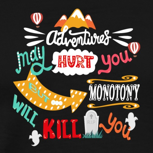 Adventure May Hurt You, But Monotony Will Kill You - Men's Premium T-Shirt