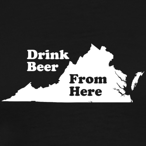 Drink Beer From VA - Men's Premium T-Shirt