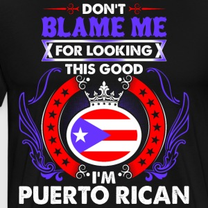 Dont Blame Me For Looking This Good Im Puerto Rica - Men's Premium T-Shirt