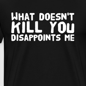 what doesn't kill you disappoints me - Men's Premium T-Shirt