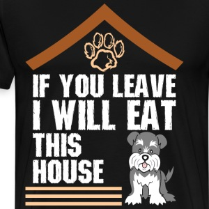 If You Leave I Will Eat This House Schnauzer - Men's Premium T-Shirt