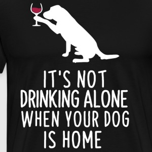 It's not drinking alone when your dog is home - Men's Premium T-Shirt