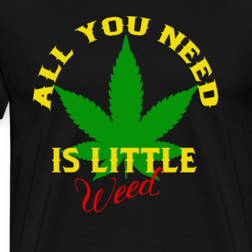 All you need is little weed - Men's Premium T-Shirt
